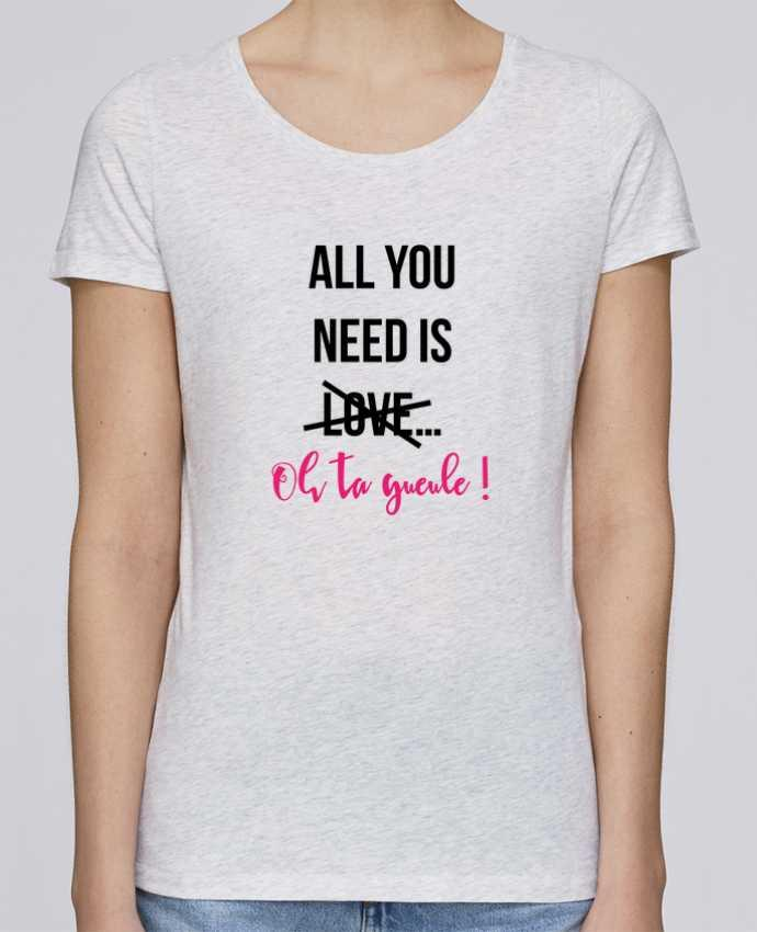 Camiseta Mujer Stellla Loves All you need is ... oh ta gueule ! por tunetoo